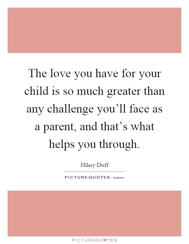 the-love-you-have-for-your-child-is-so-much-greater-than-any-challenge-youll-face-as-a-parent-and-quote-1